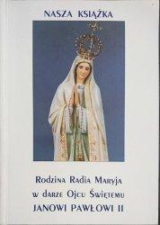 NASZA KSIĄŻKA. RODZINA RADIA MARYJA W DARZE OJCU ŚWIĘTEMU JANOWI PAWŁOWI II