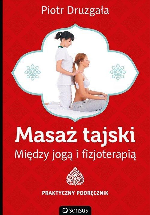 Masaż tajski Między jogą i fizjoterapią Praktyczny podręcznik